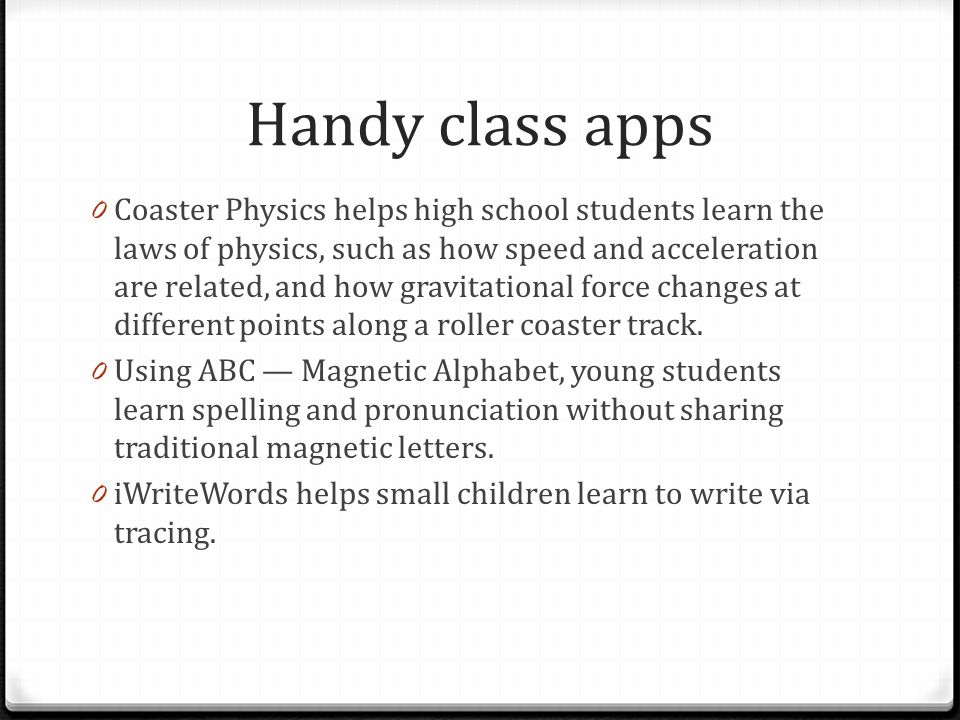 Handy class apps 0 Coaster Physics helps high school students learn the laws of physics, such as how speed and acceleration are related, and how gravitational force changes at different points along a roller coaster track.