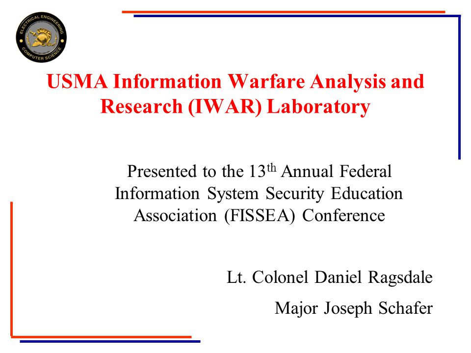 USMA Information Warfare Analysis and Research (IWAR) Laboratory Presented to the 13 th Annual Federal Information System Security Education Association (FISSEA) Conference Lt.
