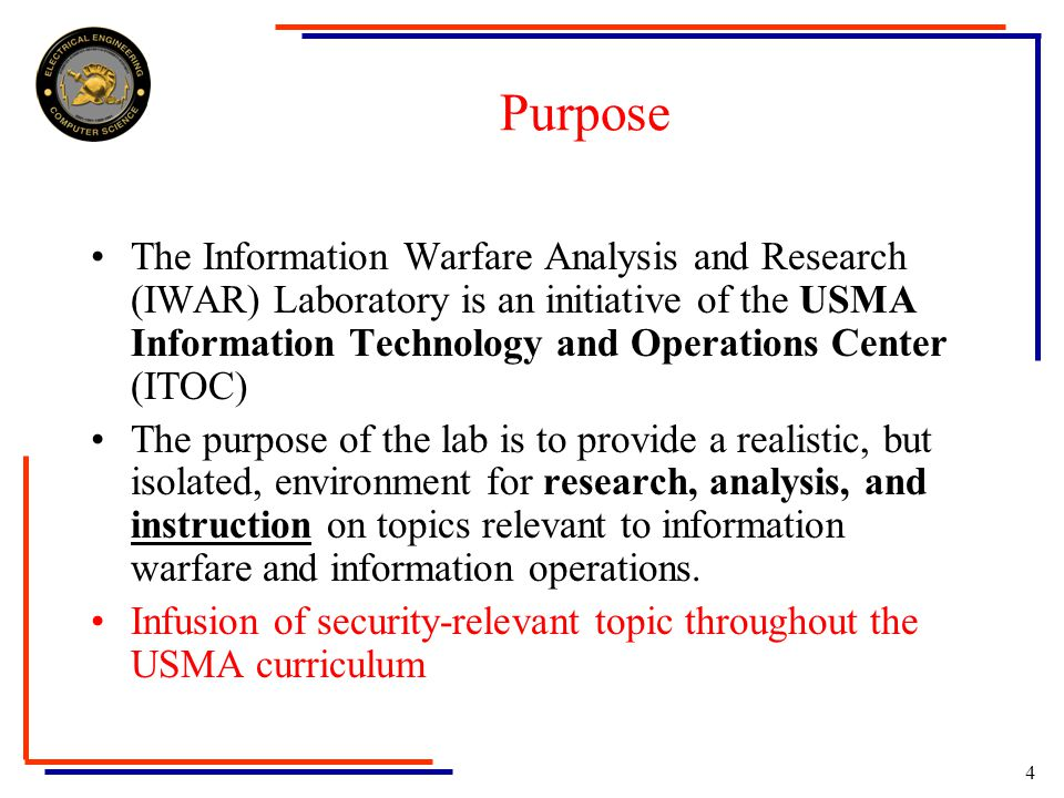 4 Purpose The Information Warfare Analysis and Research (IWAR) Laboratory is an initiative of the USMA Information Technology and Operations Center (ITOC) The purpose of the lab is to provide a realistic, but isolated, environment for research, analysis, and instruction on topics relevant to information warfare and information operations.
