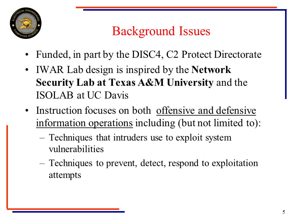 5 Background Issues Funded, in part by the DISC4, C2 Protect Directorate IWAR Lab design is inspired by the Network Security Lab at Texas A&M University and the ISOLAB at UC Davis Instruction focuses on both offensive and defensive information operations including (but not limited to): –Techniques that intruders use to exploit system vulnerabilities –Techniques to prevent, detect, respond to exploitation attempts