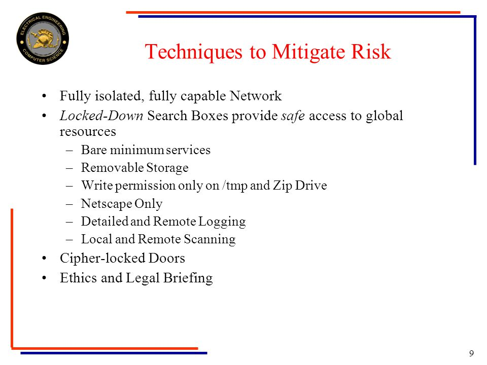 9 Techniques to Mitigate Risk Fully isolated, fully capable Network Locked-Down Search Boxes provide safe access to global resources –Bare minimum services –Removable Storage –Write permission only on /tmp and Zip Drive –Netscape Only –Detailed and Remote Logging –Local and Remote Scanning Cipher-locked Doors Ethics and Legal Briefing