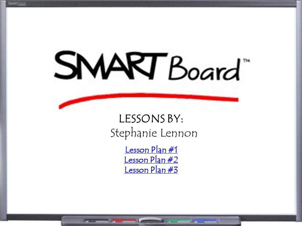 LESSONS BY: Stephanie Lennon Lesson Plan #1 Lesson Plan #2 Lesson Plan #3