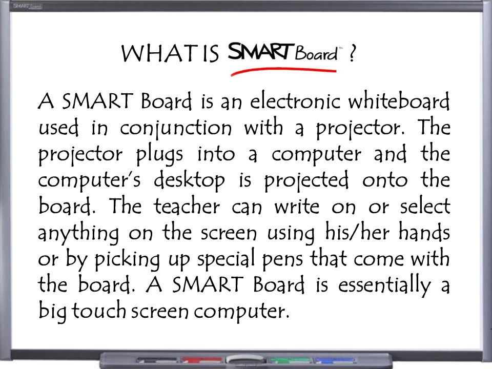 WHAT IS ? A SMART Board is an electronic whiteboard used in conjunction with a projector. The projector plugs into a computer and the computer's deskt