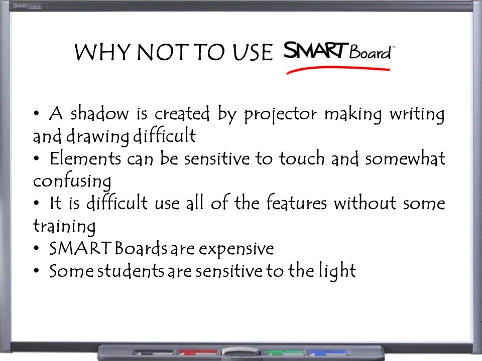 WHY NOT TO USE A shadow is created by projector making writing and drawing difficult Elements can be sensitive to touch and somewhat confusing It is difficult use all of the features without some training SMART Boards are expensive Some students are sensitive to the light