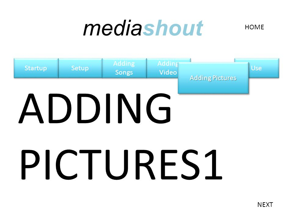 Adding Video Adding Video Setup ADDING PICTURES1 Adding Songs Adding Pictures HOME NEXT mediashout Startup