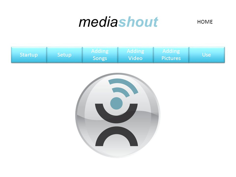 mediashout Startup Setup Adding Songs Adding Songs Adding Video Adding Video Adding Pictures Adding Pictures Use HOME