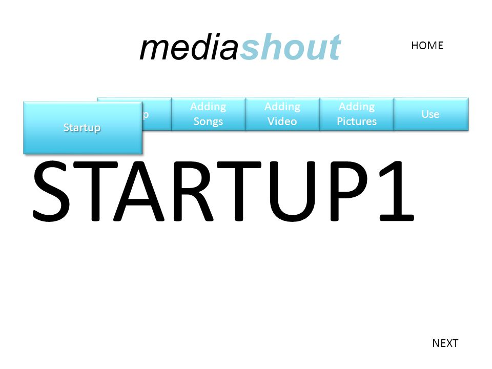 Setup STARTUP1 StartupStartup NEXT HOME mediashout Adding Songs Adding Songs Adding Video Adding Video Adding Pictures Adding Pictures Use