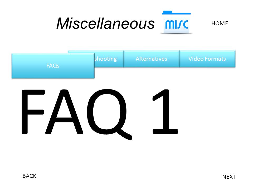 Troubleshooting Miscellaneous HOME Alternatives Video Formats FAQ 1 FAQs NEXT BACK