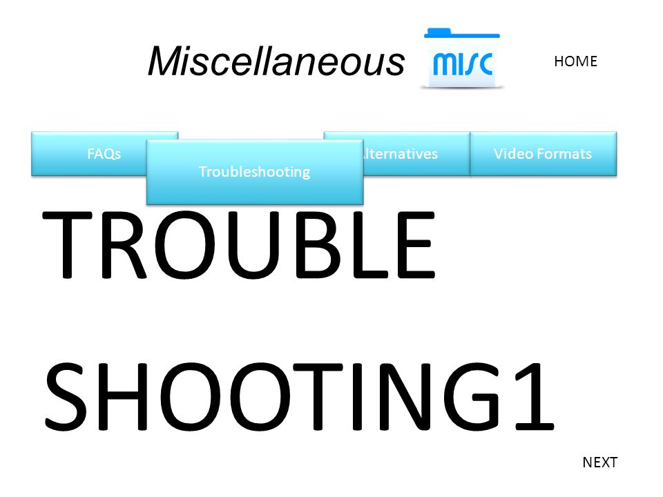 FAQs Miscellaneous HOME Alternatives Video Formats TROUBLE SHOOTING1 Troubleshooting NEXT