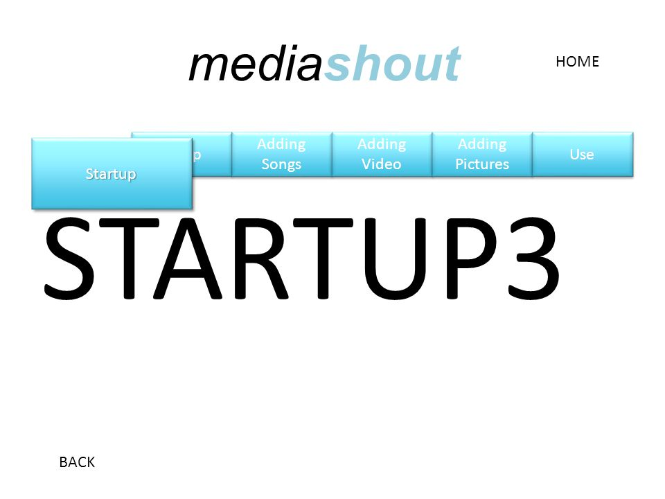 Setup STARTUP3 StartupStartup HOME BACK mediashout Adding Songs Adding Songs Adding Video Adding Video Adding Pictures Adding Pictures Use