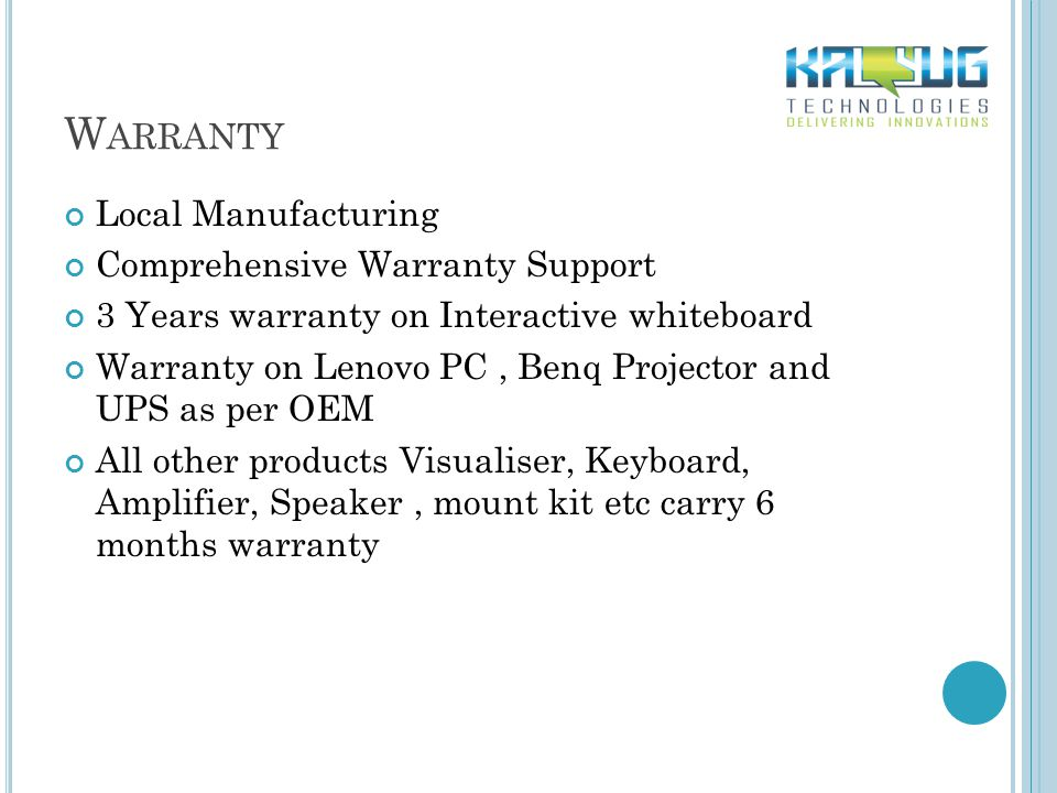 W ARRANTY Local Manufacturing Comprehensive Warranty Support 3 Years warranty on Interactive whiteboard Warranty on Lenovo PC, Benq Projector and UPS