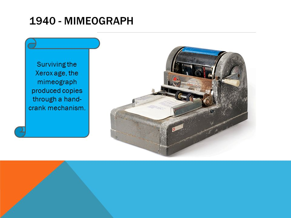 1940 - MIMEOGRAPH Surviving the Xerox age, the mimeograph produced copies through a hand- crank mechanism.