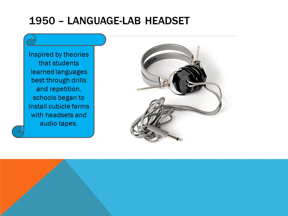 1950 – LANGUAGE-LAB HEADSET Inspired by theories that students learned languages best through drills and repetition, schools began to install cubicle farms with headsets and audio tapes.