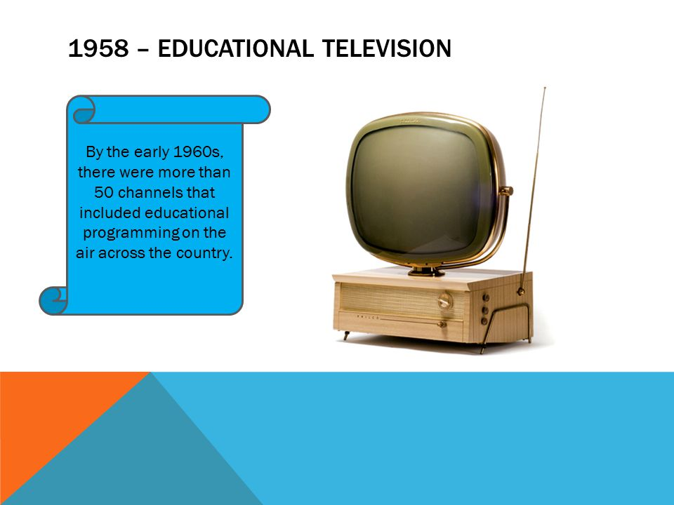 1958 – EDUCATIONAL TELEVISION By the early 1960s, there were more than 50 channels that included educational programming on the air across the country