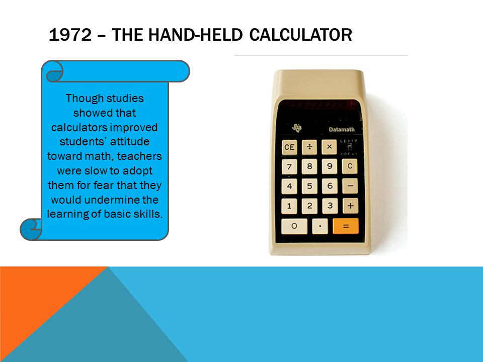 1972 – THE HAND-HELD CALCULATOR Though studies showed that calculators improved students' attitude toward math, teachers were slow to adopt them for fear that they would undermine the learning of basic skills.