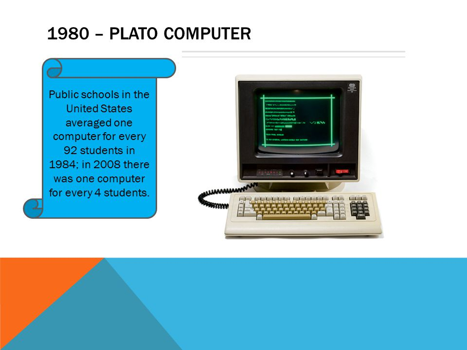 1980 – PLATO COMPUTER Public schools in the United States averaged one computer for every 92 students in 1984; in 2008 there was one computer for every 4 students.