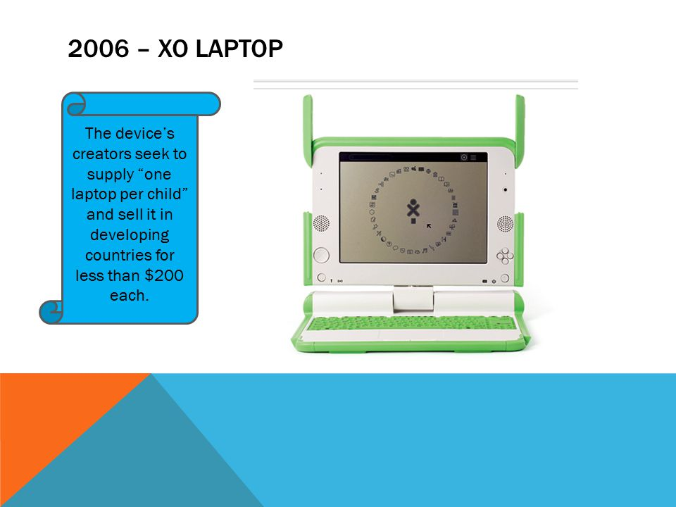 """2006 – XO LAPTOP The device's creators seek to supply """"one laptop per child"""" and sell it in developing countries for less than $200 each."""