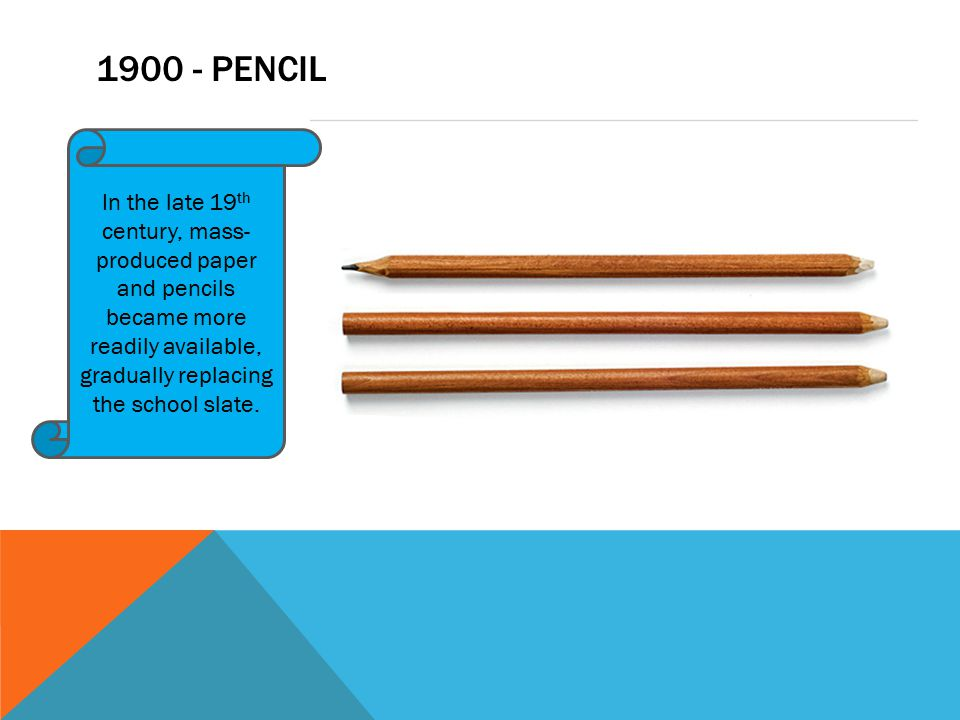 1900 - PENCIL In the late 19 th century, mass- produced paper and pencils became more readily available, gradually replacing the school slate.