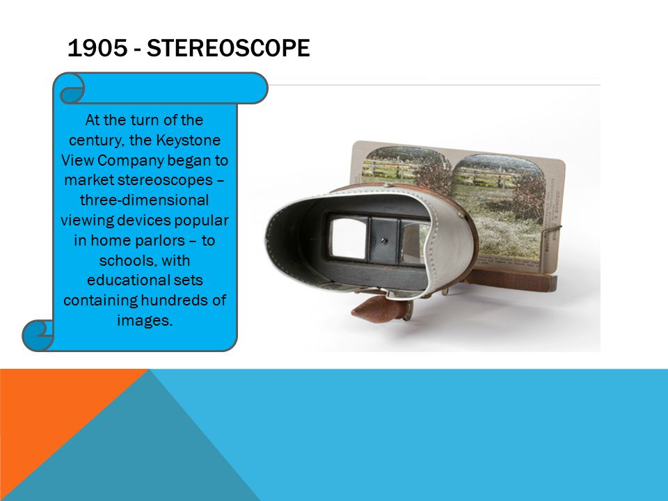 1905 - STEREOSCOPE At the turn of the century, the Keystone View Company began to market stereoscopes – three-dimensional viewing devices popular in h