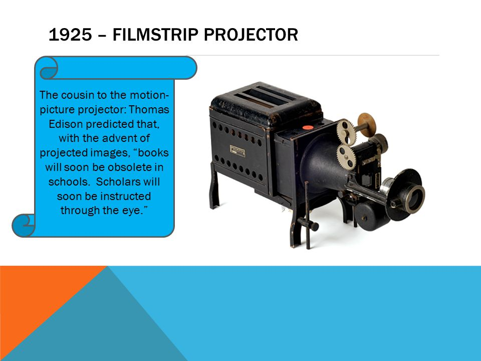 1925 – FILMSTRIP PROJECTOR The cousin to the motion- picture projector: Thomas Edison predicted that, with the advent of projected images, books will soon be obsolete in schools.