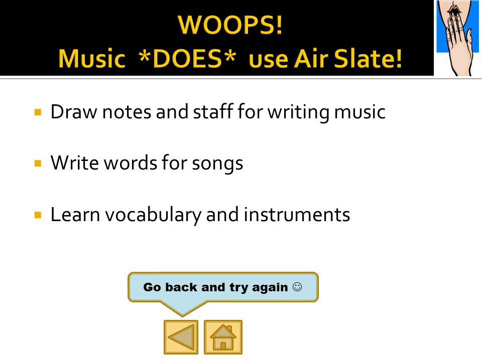  Draw notes and staff for writing music  Write words for songs  Learn vocabulary and instruments Go back and try again