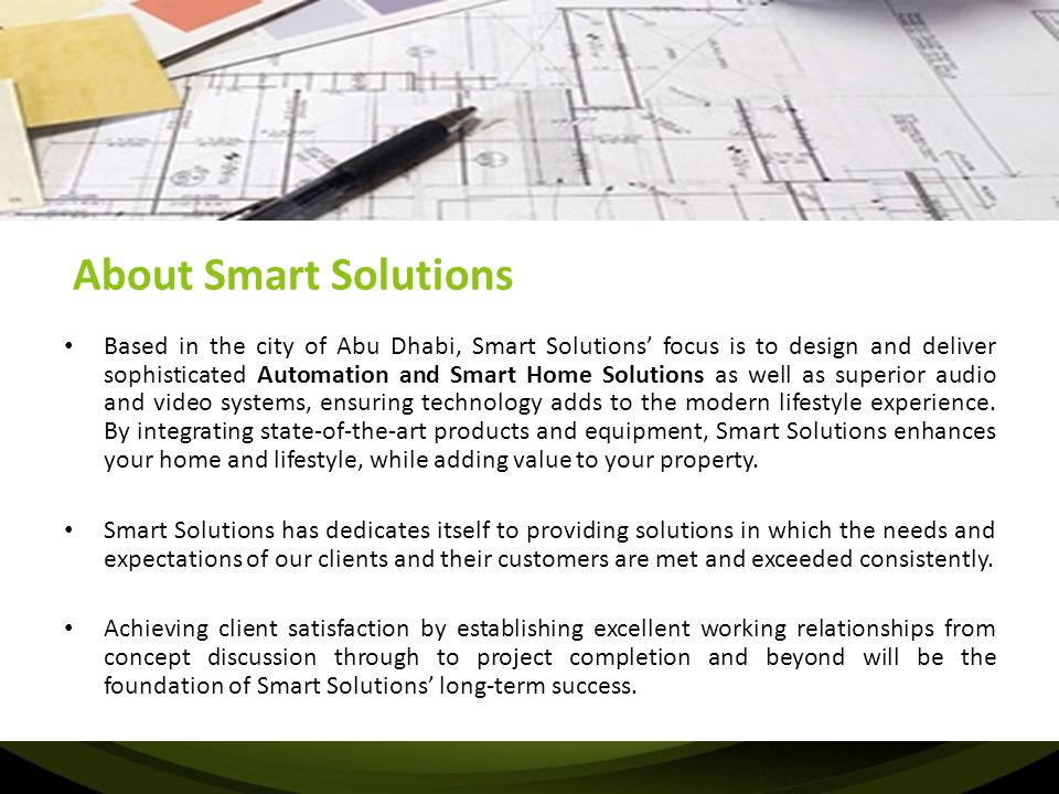 About Smart Solutions Based in the city of Abu Dhabi, Smart Solutions' focus is to design and deliver sophisticated Automation and Smart Home Solution