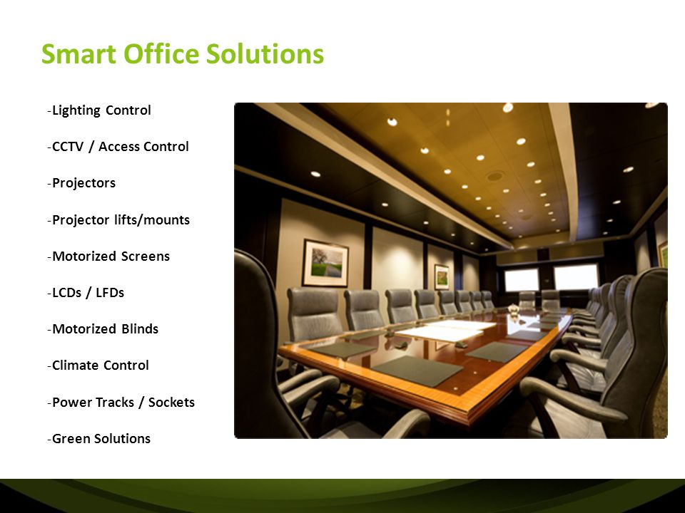 Smart Office Solutions -Lighting Control -CCTV / Access Control -Projectors -Projector lifts/mounts -Motorized Screens -LCDs / LFDs -Motorized Blinds