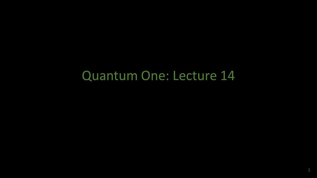 Quantum One: Lecture 14 1
