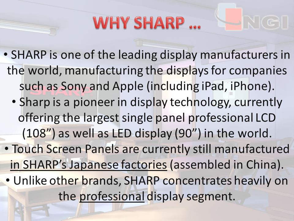 SHARP is one of the leading display manufacturers in the world, manufacturing the displays for companies such as Sony and Apple (including iPad, iPhone).