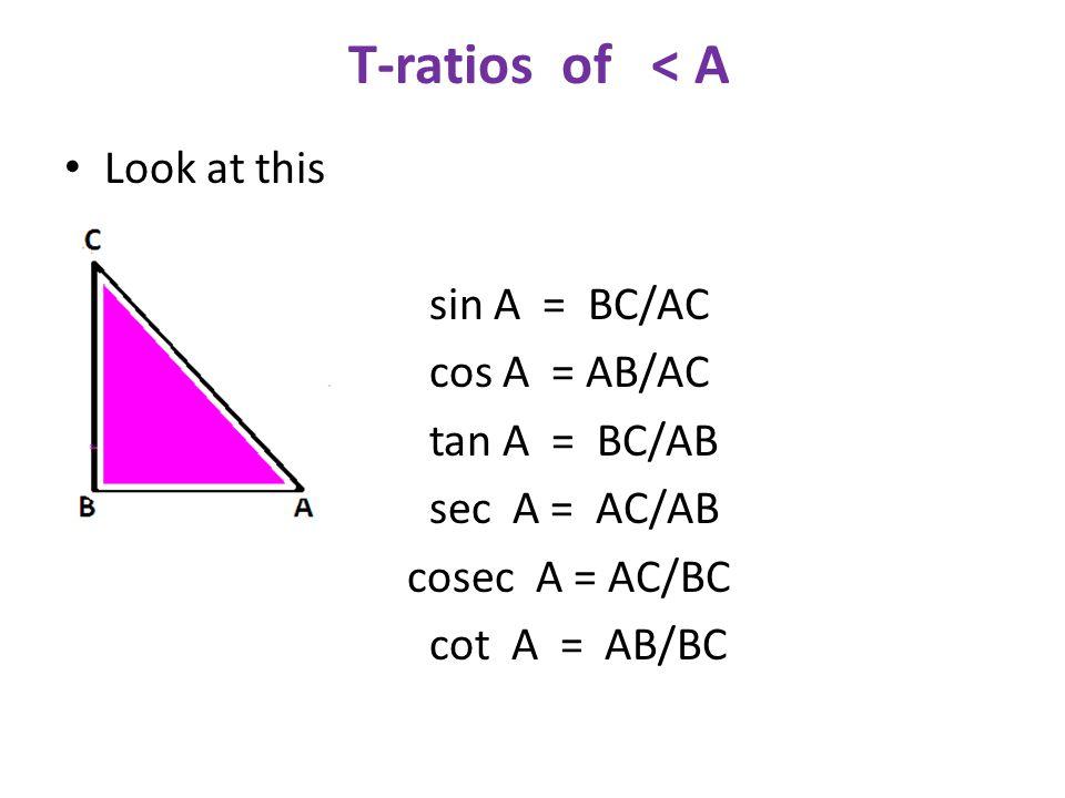 T-ratios of < A Look at this C sin A = BC/AC cos A = AB/AC tan A = BC/AB sec A = AC/AB cosec A = AC/BC cot A = AB/BC