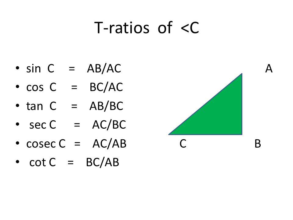 T-ratios of <C sin C = AB/AC A cos C = BC/AC tan C = AB/BC sec C = AC/BC cosec C = AC/AB C B cot C = BC/AB