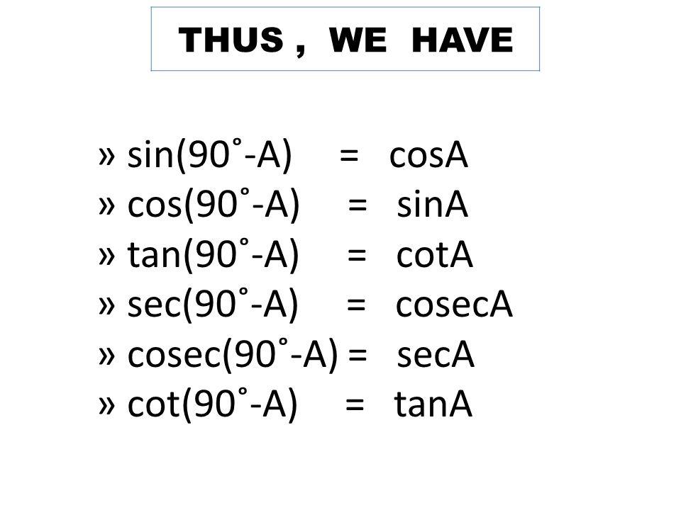 THUS, WE HAVE » sin(90˚-A) = cosA » cos(90˚-A) = sinA » tan(90˚-A) = cotA » sec(90˚-A) = cosecA » cosec(90˚-A) = secA » cot(90˚-A) = tanA