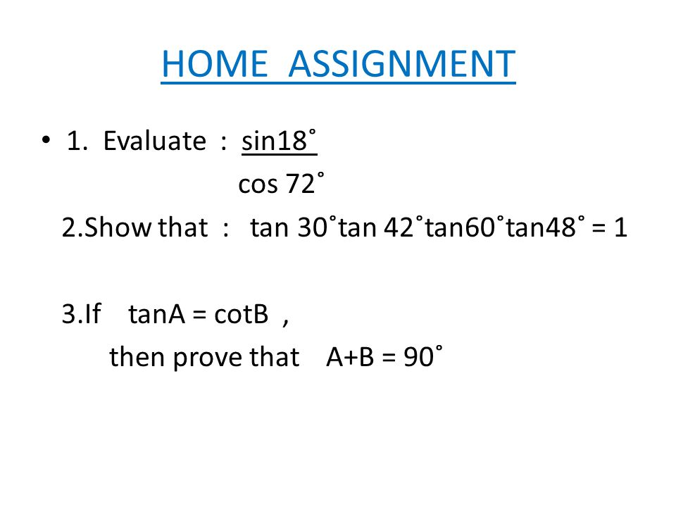HOME ASSIGNMENT 1. Evaluate : sin18˚ cos 72˚ 2.Show that : tan 30˚tan 42˚tan60˚tan48˚ = 1 3.If tanA = cotB, then prove that A+B = 90˚
