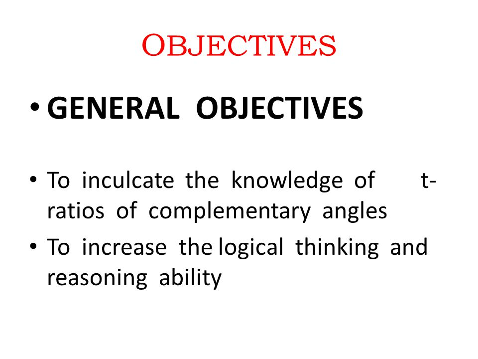 O BJECTIVES GENERAL OBJECTIVES To inculcate the knowledge of t- ratios of complementary angles To increase the logical thinking and reasoning ability