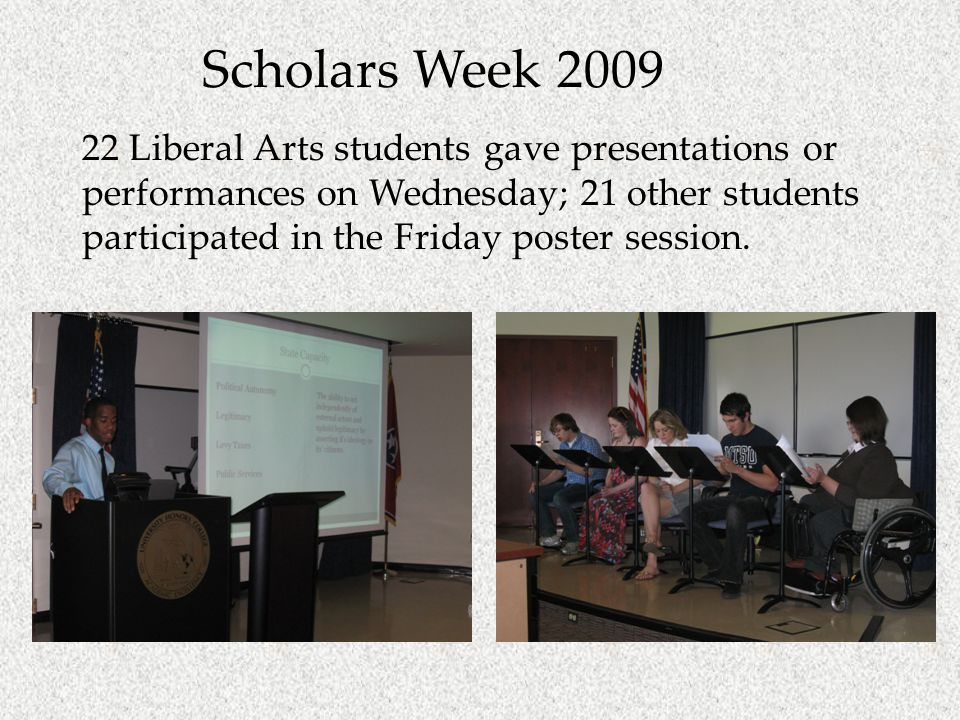 Scholars Week 2009 22 Liberal Arts students gave presentations or performances on Wednesday; 21 other students participated in the Friday poster session.