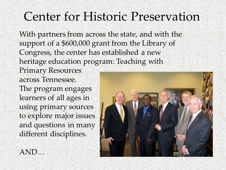 Center for Historic Preservation With partners from across the state, and with the support of a $600,000 grant from the Library of Congress, the center has established a new heritage education program: Teaching with Primary Resources across Tennessee.