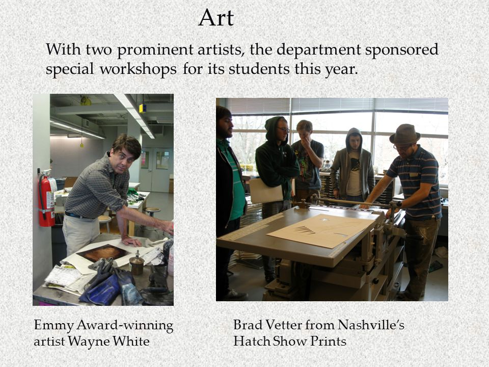Emmy Award-winning artist Wayne White Brad Vetter from Nashville's Hatch Show Prints With two prominent artists, the department sponsored special workshops for its students this year.