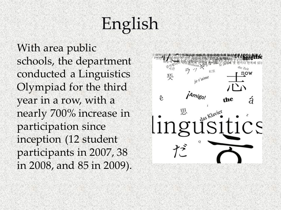 English With area public schools, the department conducted a Linguistics Olympiad for the third year in a row, with a nearly 700% increase in participation since inception (12 student participants in 2007, 38 in 2008, and 85 in 2009).