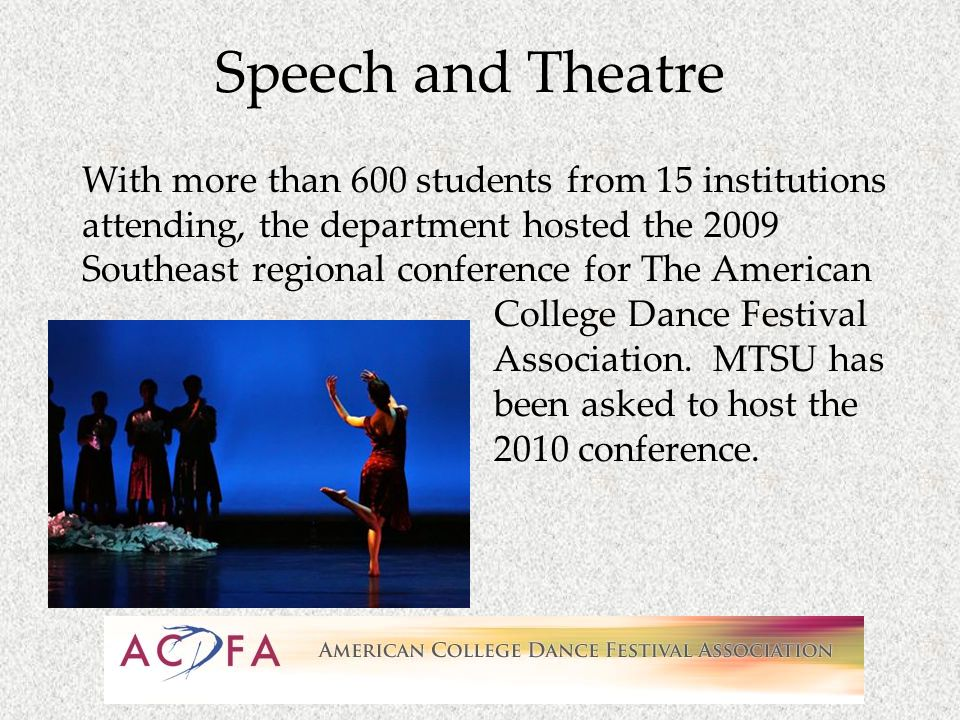 Speech and Theatre With more than 600 students from 15 institutions attending, the department hosted the 2009 Southeast regional conference for The American College Dance Festival Association.