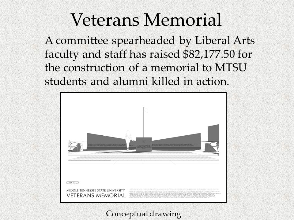 Veterans Memorial A committee spearheaded by Liberal Arts faculty and staff has raised $82,177.50 for the construction of a memorial to MTSU students and alumni killed in action.
