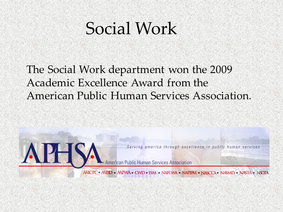 Social Work The Social Work department won the 2009 Academic Excellence Award from the American Public Human Services Association.