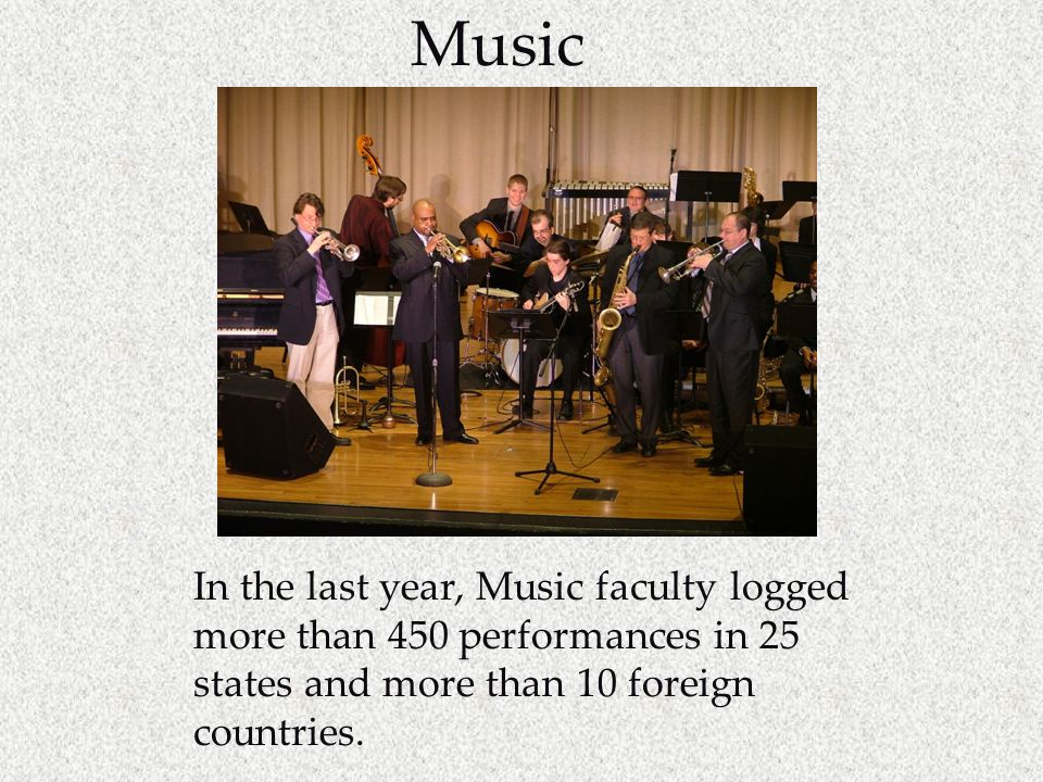 Music In the last year, Music faculty logged more than 450 performances in 25 states and more than 10 foreign countries.