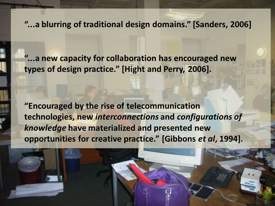 ...a blurring of traditional design domains. [Sanders, 2006] ...a new capacity for collaboration has encouraged new types of design practice. [Hight and Perry, 2006].