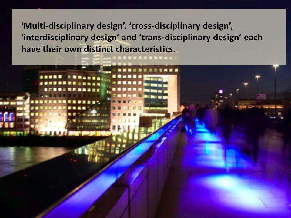 'Multi-disciplinary design', 'cross-disciplinary design', 'interdisciplinary design' and 'trans-disciplinary design' each have their own distinct characteristics.