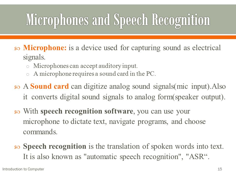  Microphone: is a device used for capturing sound as electrical signals. o Microphones can accept auditory input. o A microphone requires a sound car