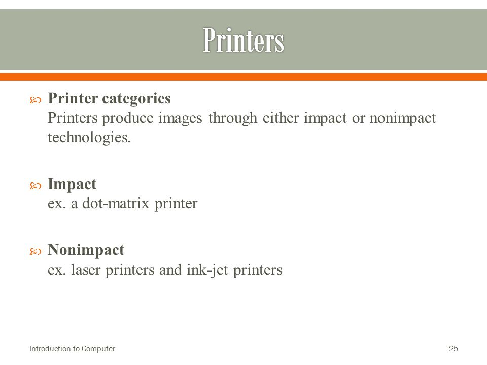  Printer categories Printers produce images through either impact or nonimpact technologies.  Impact ex. a dot-matrix printer  Nonimpact ex. laser