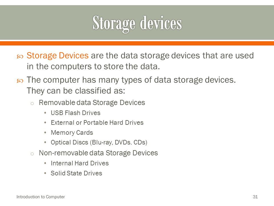  Storage Devices are the data storage devices that are used in the computers to store the data.  The computer has many types of data storage devices