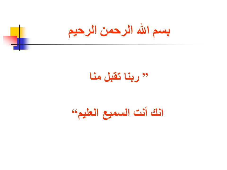 بسم الله الرحمن الرحيم ربنا تقبل منا انك أنت السميع العليم