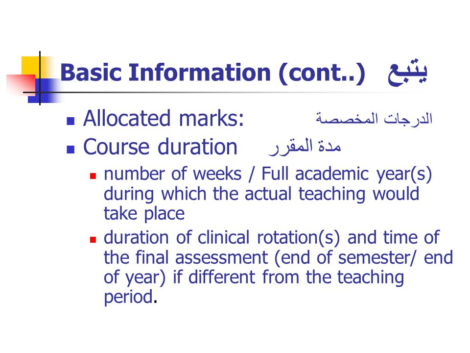 Basic Information (cont..) يتبع Allocated marks: الدرجات المخصصة Course duration مدة المقرر number of weeks / Full academic year(s) during which the actual teaching would take place duration of clinical rotation(s) and time of the final assessment (end of semester/ end of year) if different from the teaching period.