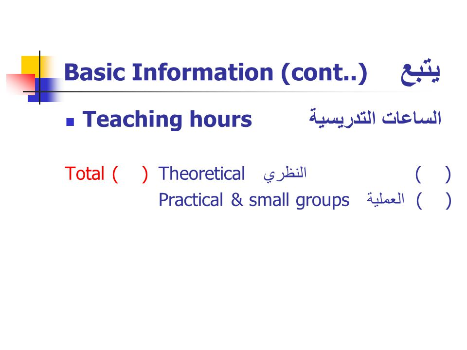 Basic Information (cont..) يتبع Teaching hours الساعات التدريسية Total( )Theoretical النظري ( ) Practical & small groups العملية ( )